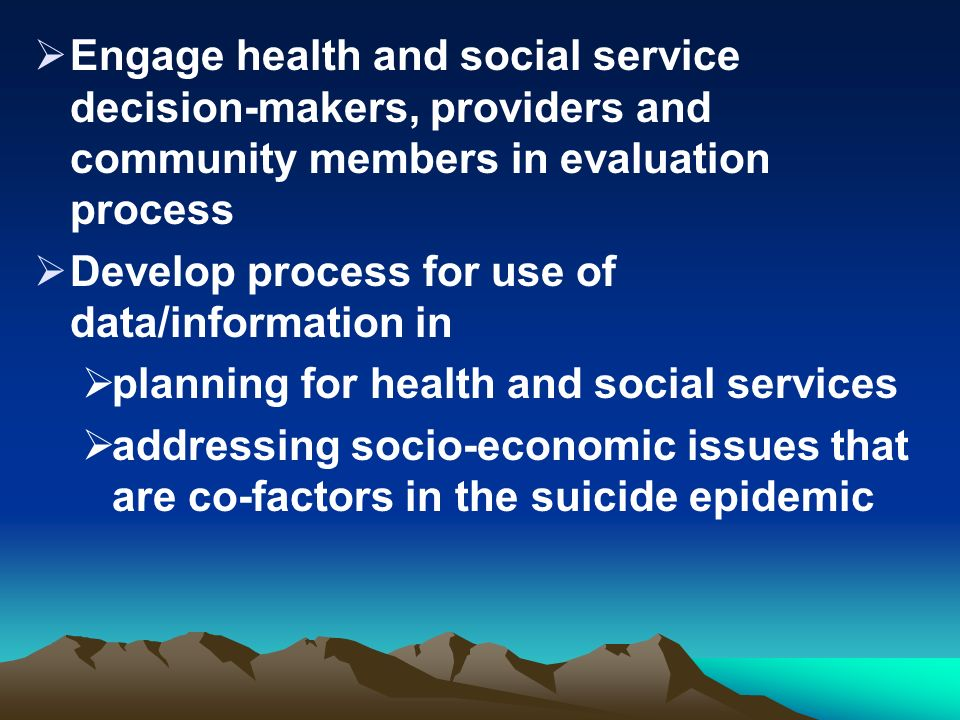 Engage health and social service decision-makers, providers and community members in evaluation process Develop process for use of data/information in planning for health and social services addressing socio-economic issues that are co-factors in the suicide epidemic