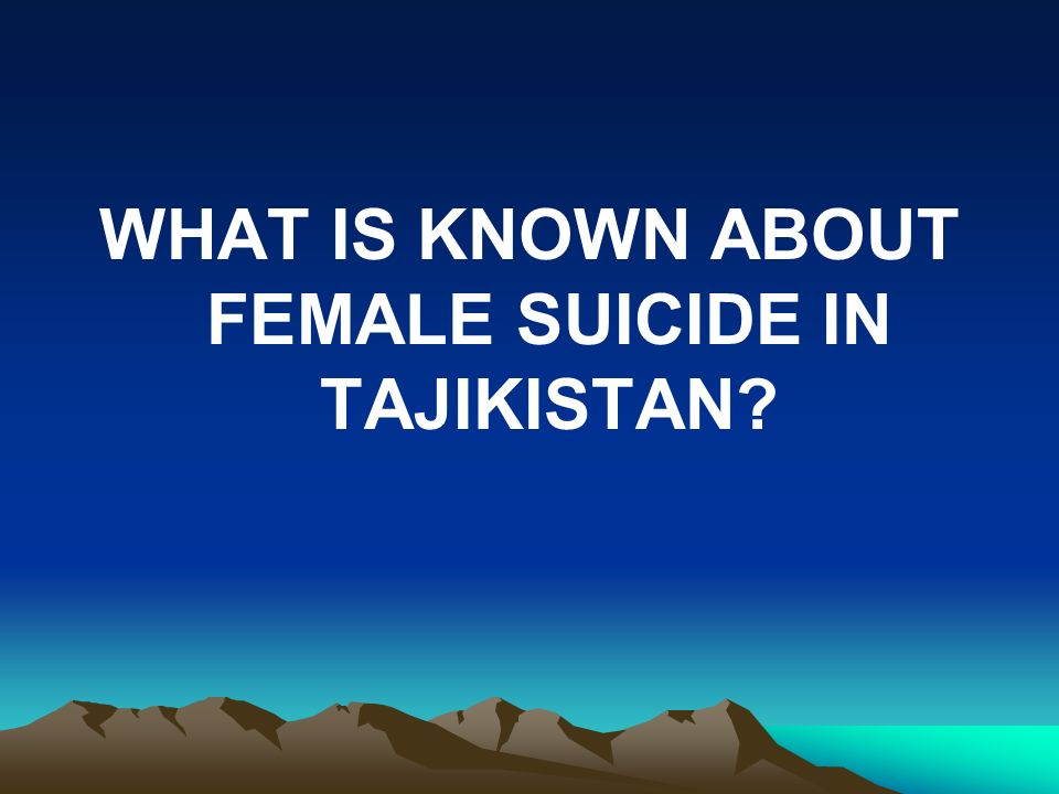 WHAT IS KNOWN ABOUT FEMALE SUICIDE IN TAJIKISTAN