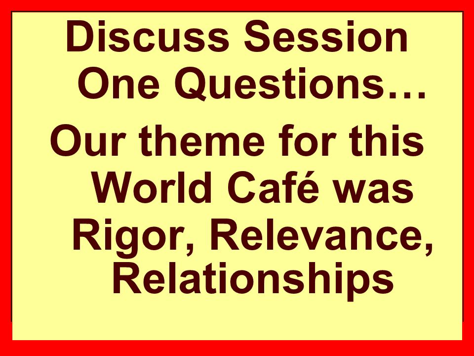 Discuss Session One Questions… Our theme for this World Café was Rigor, Relevance, Relationships