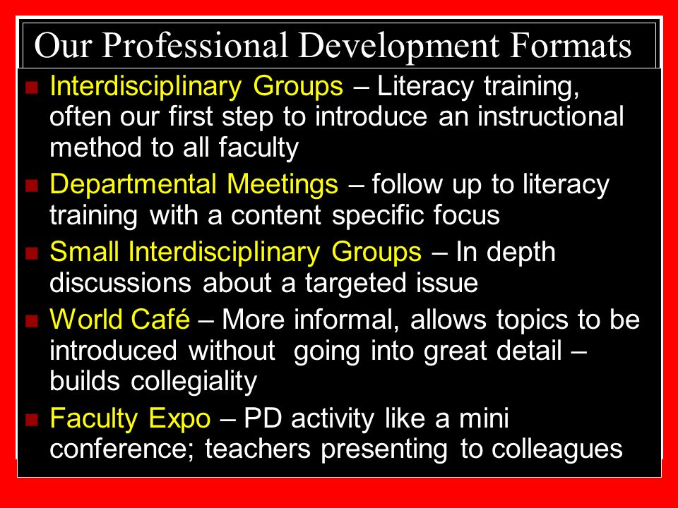 Our Professional Development Formats Interdisciplinary Groups – Literacy training, often our first step to introduce an instructional method to all faculty Departmental Meetings – follow up to literacy training with a content specific focus Small Interdisciplinary Groups – In depth discussions about a targeted issue World Café – More informal, allows topics to be introduced without going into great detail – builds collegiality Faculty Expo – PD activity like a mini conference; teachers presenting to colleagues