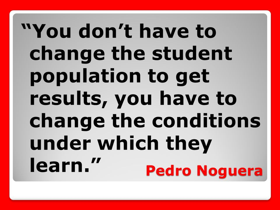 Pedro Noguera You dont have to change the student population to get results, you have to change the conditions under which they learn.