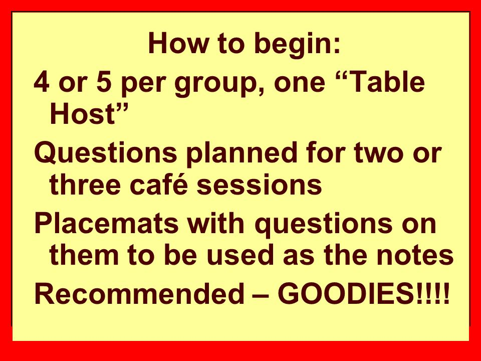 How to begin: 4 or 5 per group, one Table Host Questions planned for two or three café sessions Placemats with questions on them to be used as the notes Recommended – GOODIES!!!!