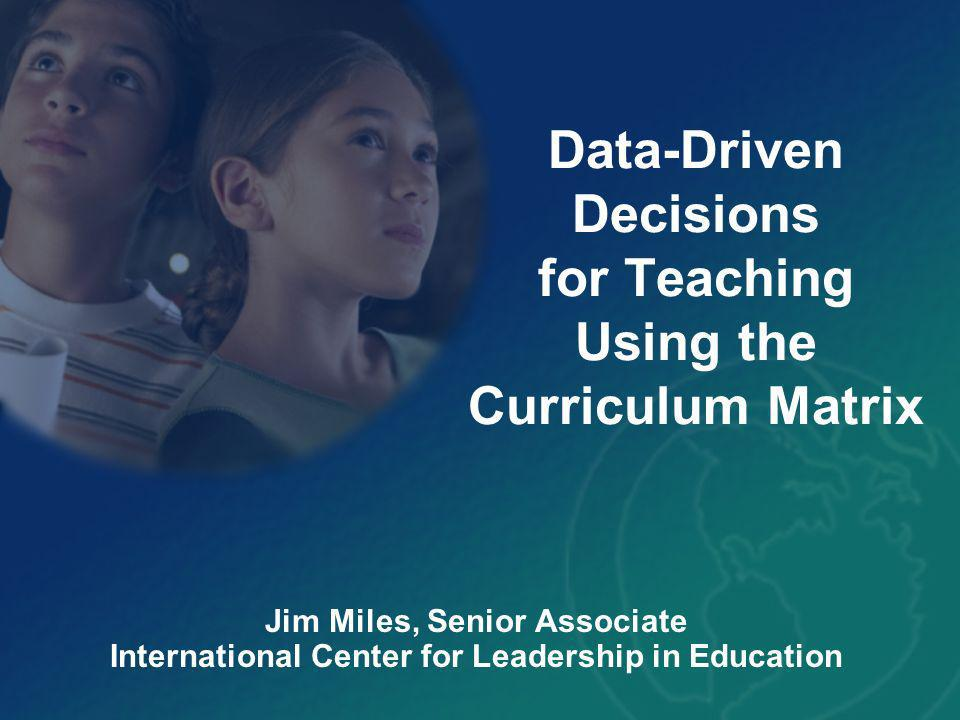 Data-Driven Decisions for Teaching Using the Curriculum Matrix Jim Miles, Senior Associate International Center for Leadership in Education