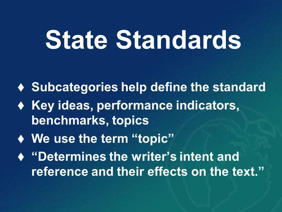 State Standards Subcategories help define the standard Key ideas, performance indicators, benchmarks, topics We use the term topic Determines the writers intent and reference and their effects on the text.