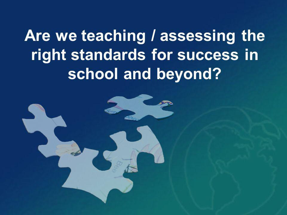 Are we teaching / assessing the right standards for success in school and beyond