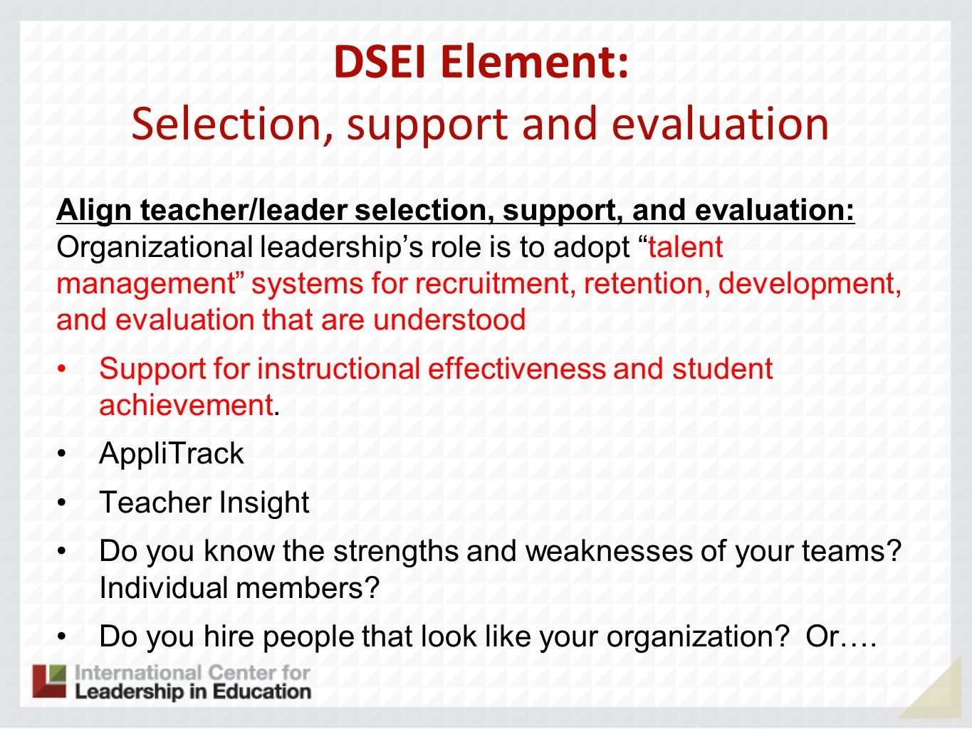 DSEI Element: Selection, support and evaluation Align teacher/leader selection, support, and evaluation: Organizational leaderships role is to adopt talent management systems for recruitment, retention, development, and evaluation that are understood Support for instructional effectiveness and student achievement.