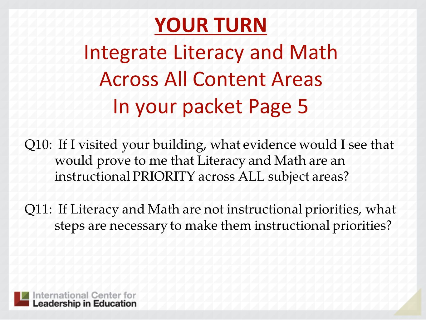 YOUR TURN Integrate Literacy and Math Across All Content Areas In your packet Page 5 Q10: If I visited your building, what evidence would I see that would prove to me that Literacy and Math are an instructional PRIORITY across ALL subject areas.