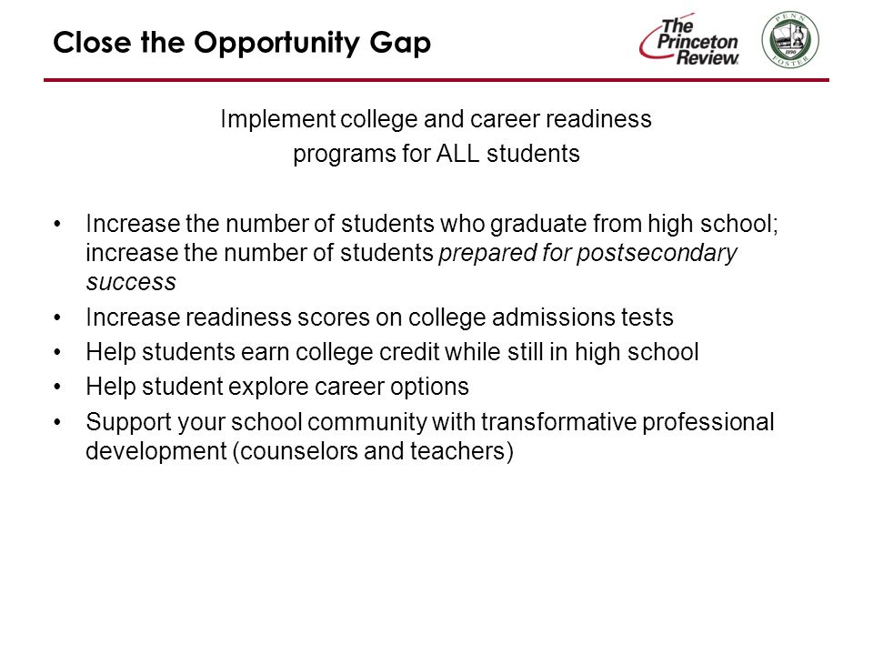Close the Opportunity Gap Implement college and career readiness programs for ALL students Increase the number of students who graduate from high school; increase the number of students prepared for postsecondary success Increase readiness scores on college admissions tests Help students earn college credit while still in high school Help student explore career options Support your school community with transformative professional development (counselors and teachers)