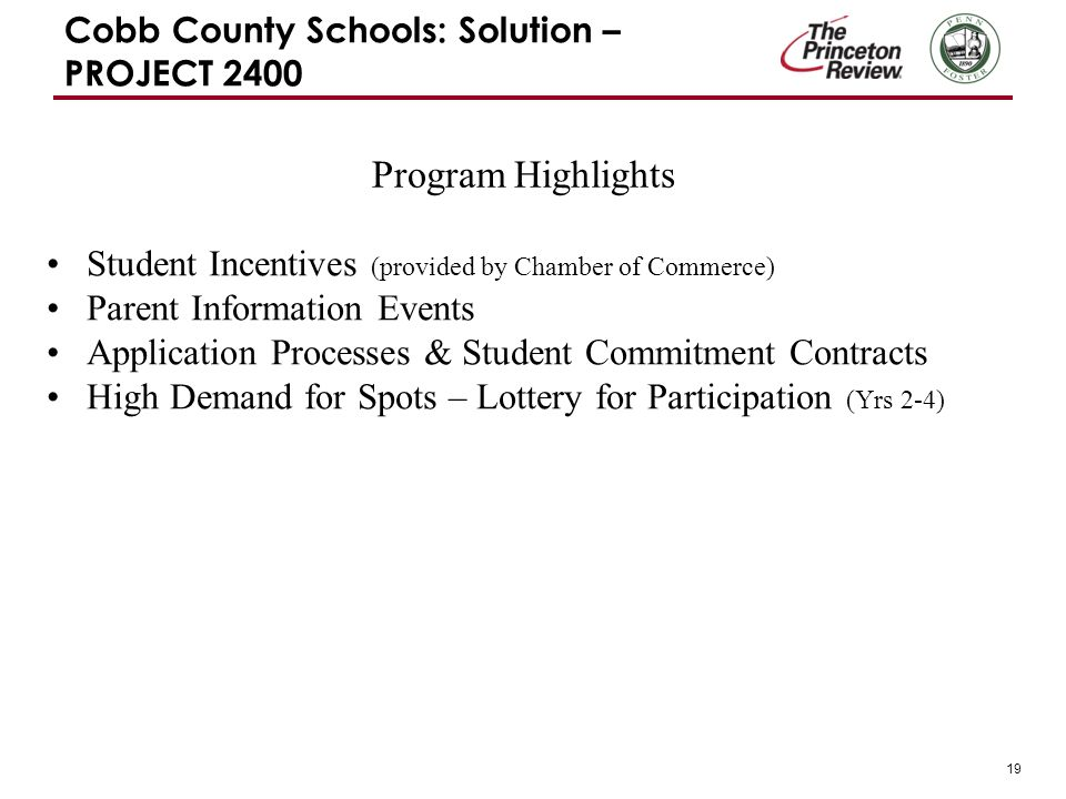 19 Cobb County Schools: Solution – PROJECT 2400 Student Incentives (provided by Chamber of Commerce) Parent Information Events Application Processes & Student Commitment Contracts High Demand for Spots – Lottery for Participation (Yrs 2-4) Program Highlights