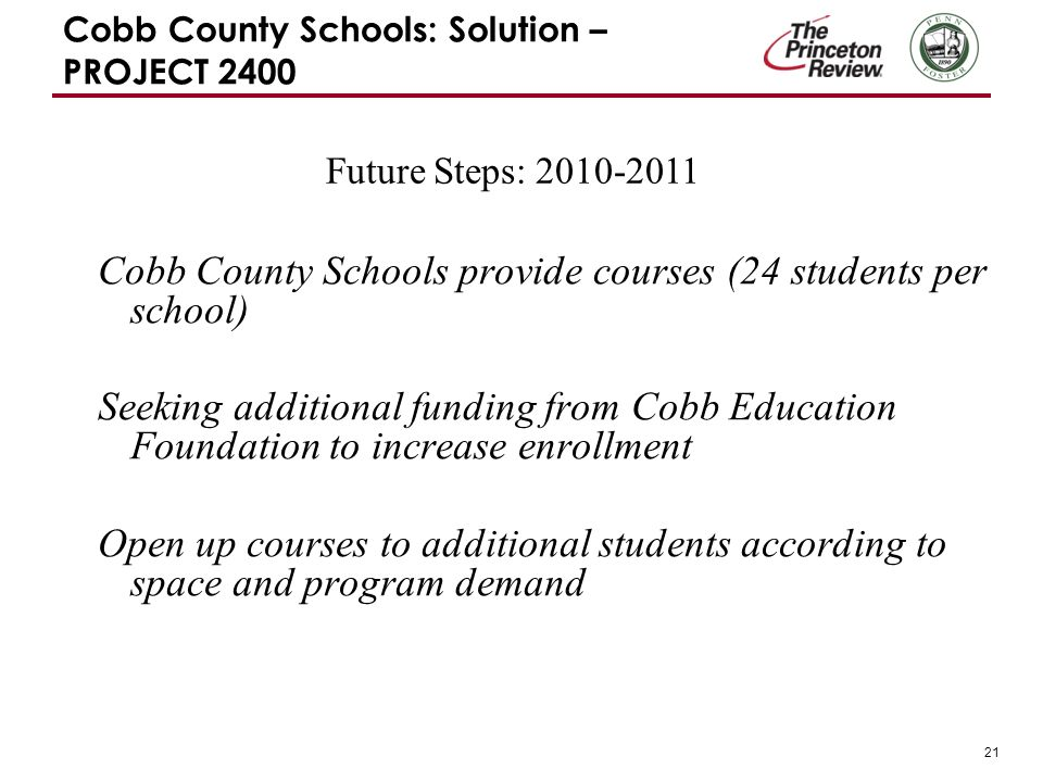 21 Cobb County Schools: Solution – PROJECT 2400 Cobb County Schools provide courses (24 students per school) Seeking additional funding from Cobb Education Foundation to increase enrollment Open up courses to additional students according to space and program demand Future Steps:
