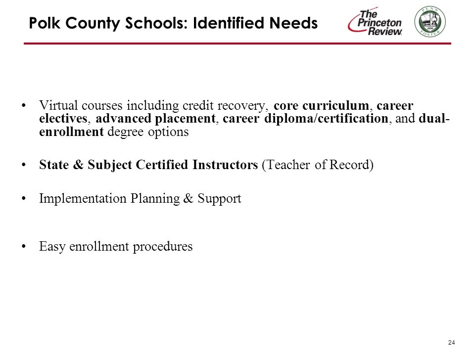 24 Polk County Schools: Identified Needs Virtual courses including credit recovery, core curriculum, career electives, advanced placement, career diploma/certification, and dual- enrollment degree options State & Subject Certified Instructors (Teacher of Record) Implementation Planning & Support Easy enrollment procedures