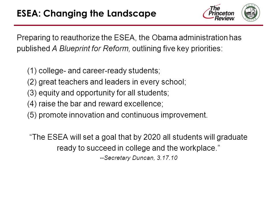 ESEA: Changing the Landscape Preparing to reauthorize the ESEA, the Obama administration has published A Blueprint for Reform, outlining five key priorities: (1) college- and career-ready students; (2) great teachers and leaders in every school; (3) equity and opportunity for all students; (4) raise the bar and reward excellence; (5) promote innovation and continuous improvement.