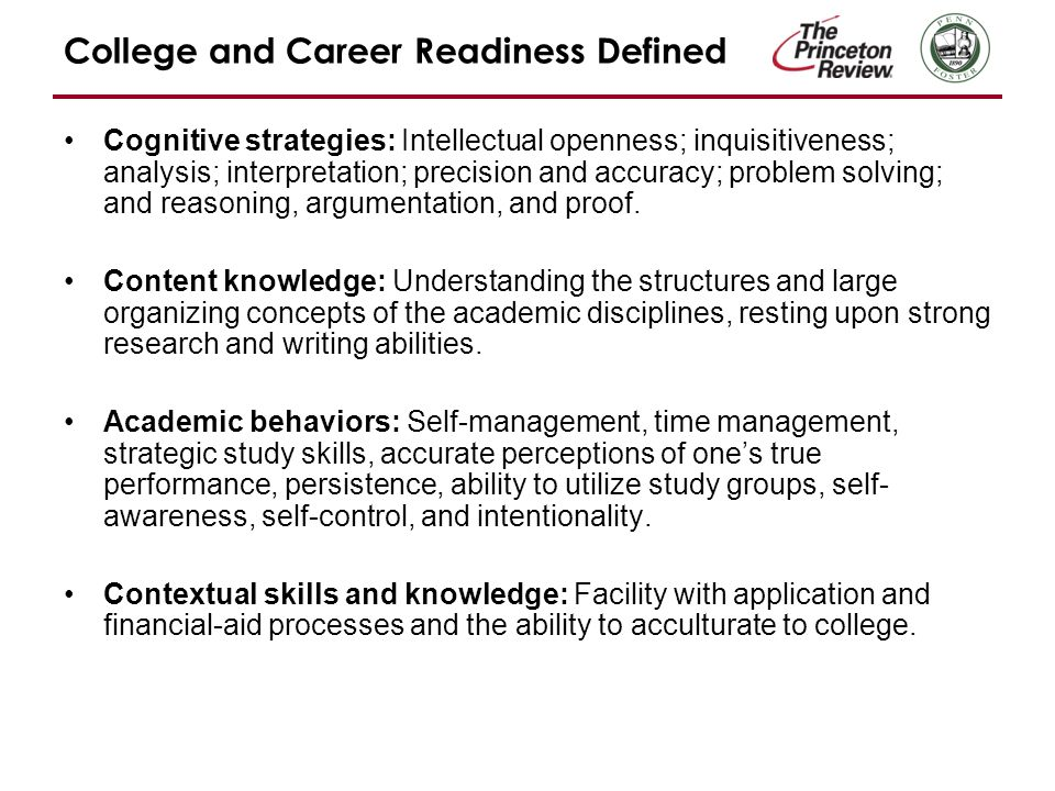 College and Career Readiness Defined Cognitive strategies: Intellectual openness; inquisitiveness; analysis; interpretation; precision and accuracy; problem solving; and reasoning, argumentation, and proof.