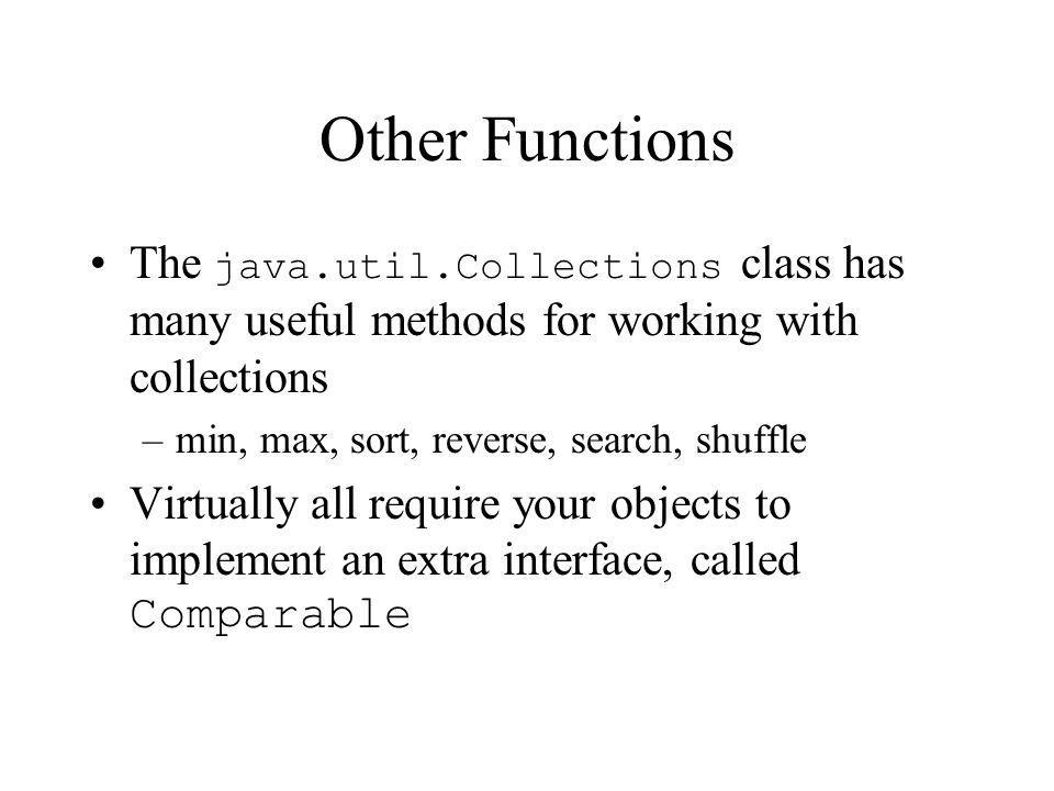 Other Functions The java.util.Collections class has many useful methods for working with collections –min, max, sort, reverse, search, shuffle Virtually all require your objects to implement an extra interface, called Comparable