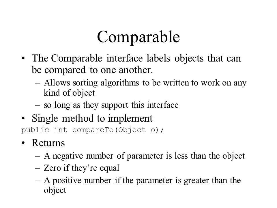 Comparable The Comparable interface labels objects that can be compared to one another.