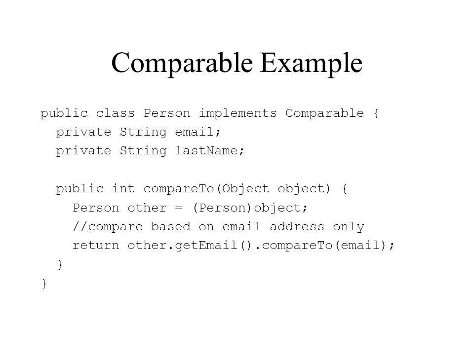 Comparable Example public class Person implements Comparable { private String  ; private String lastName; public int compareTo(Object object) { Person other = (Person)object; //compare based on  address only return other.get ().compareTo( ); }