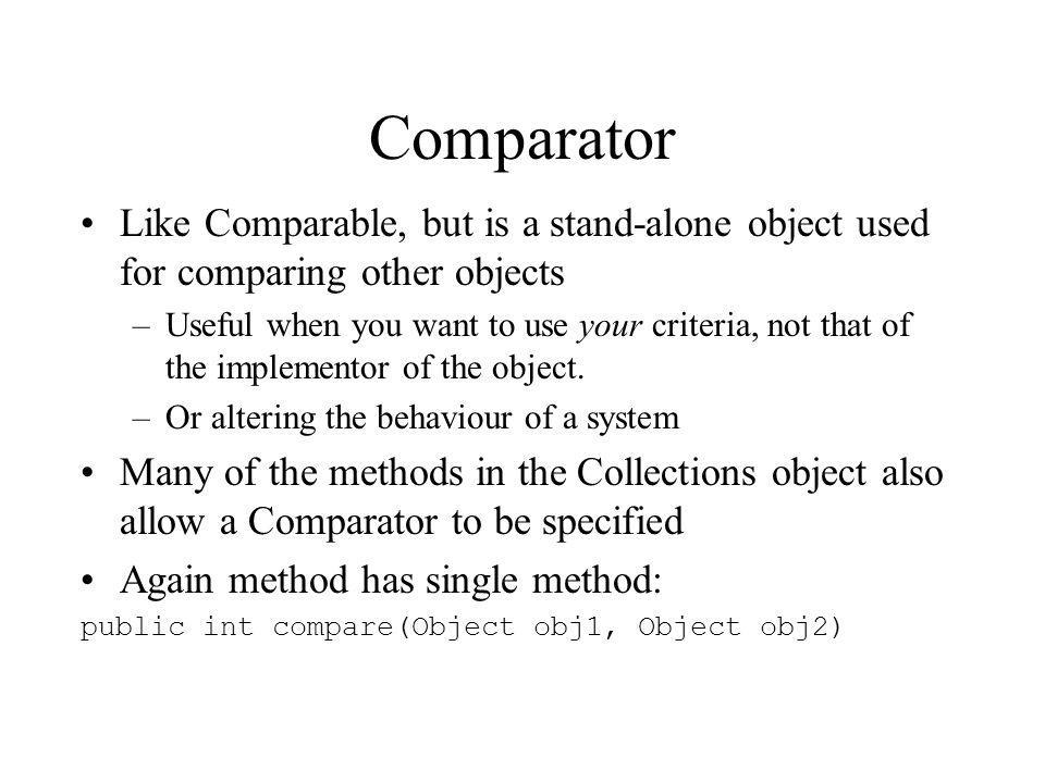 Comparator Like Comparable, but is a stand-alone object used for comparing other objects –Useful when you want to use your criteria, not that of the implementor of the object.