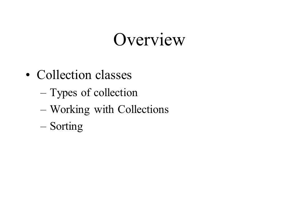 Overview Collection classes –Types of collection –Working with Collections –Sorting