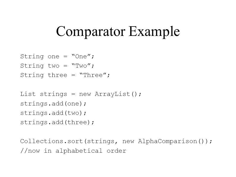 Comparator Example String one = One; String two = Two; String three = Three; List strings = new ArrayList(); strings.add(one); strings.add(two); strings.add(three); Collections.sort(strings, new AlphaComparison()); //now in alphabetical order
