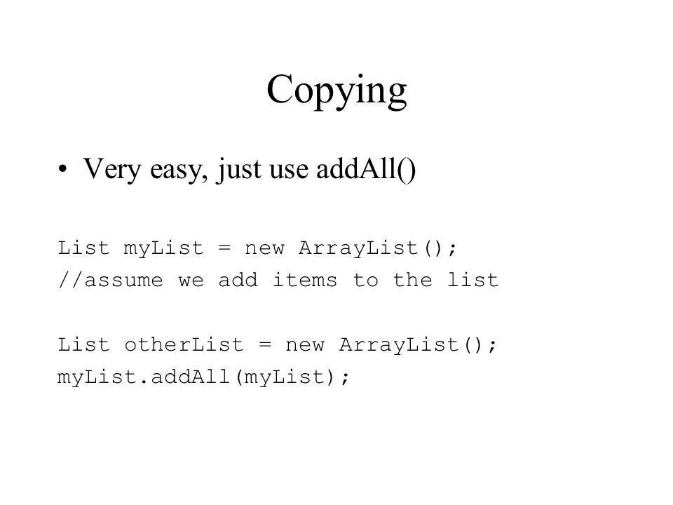 Copying Very easy, just use addAll() List myList = new ArrayList(); //assume we add items to the list List otherList = new ArrayList(); myList.addAll(myList);
