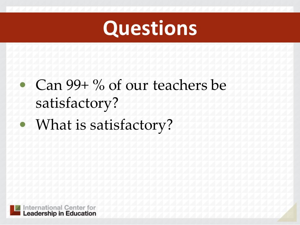 Questions Can 99+ % of our teachers be satisfactory What is satisfactory