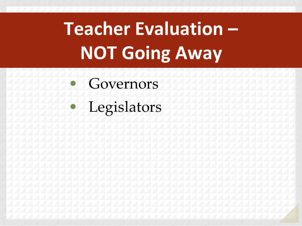Teacher Evaluation – NOT Going Away Governors Legislators