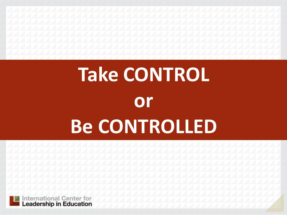 Take CONTROL or Be CONTROLLED