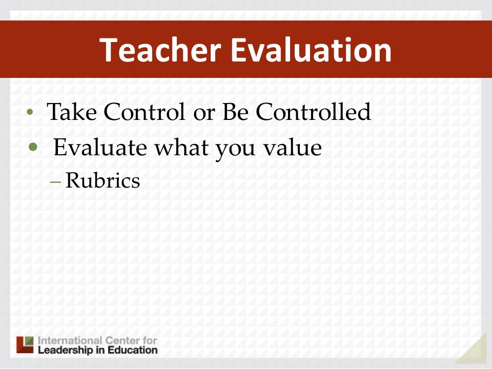 Teacher Evaluation Take Control or Be Controlled Evaluate what you value –Rubrics