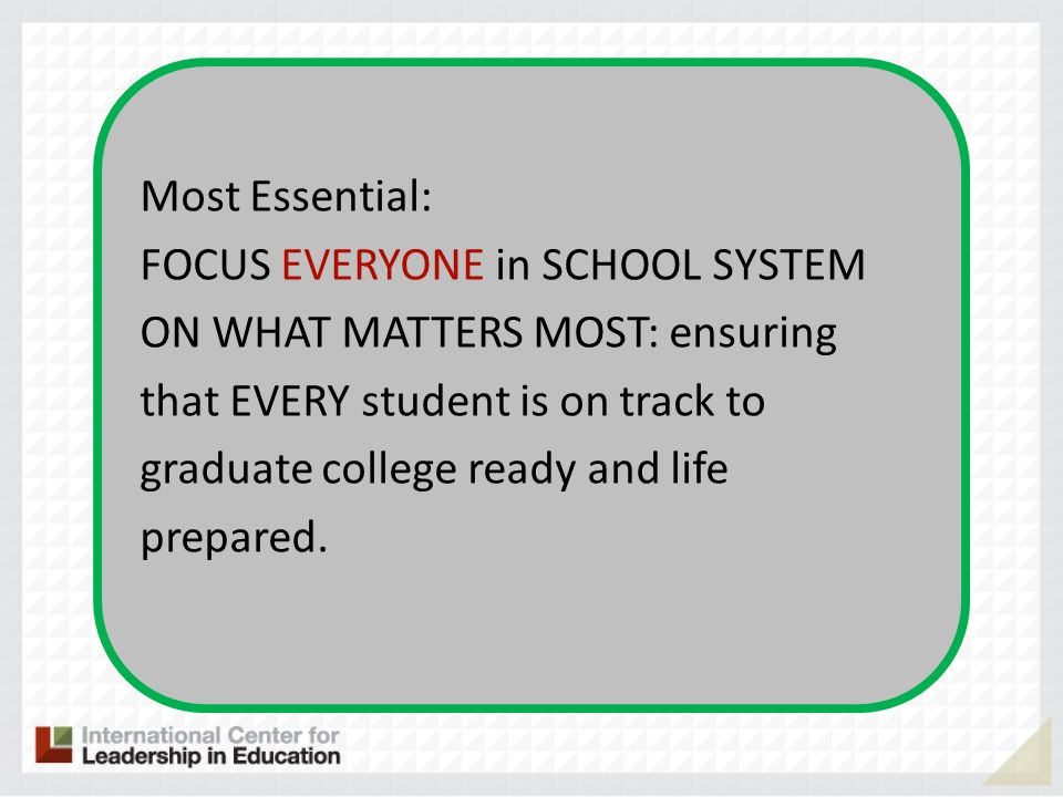 Most Essential: FOCUS EVERYONE in SCHOOL SYSTEM ON WHAT MATTERS MOST: ensuring that EVERY student is on track to graduate college ready and life prepared.