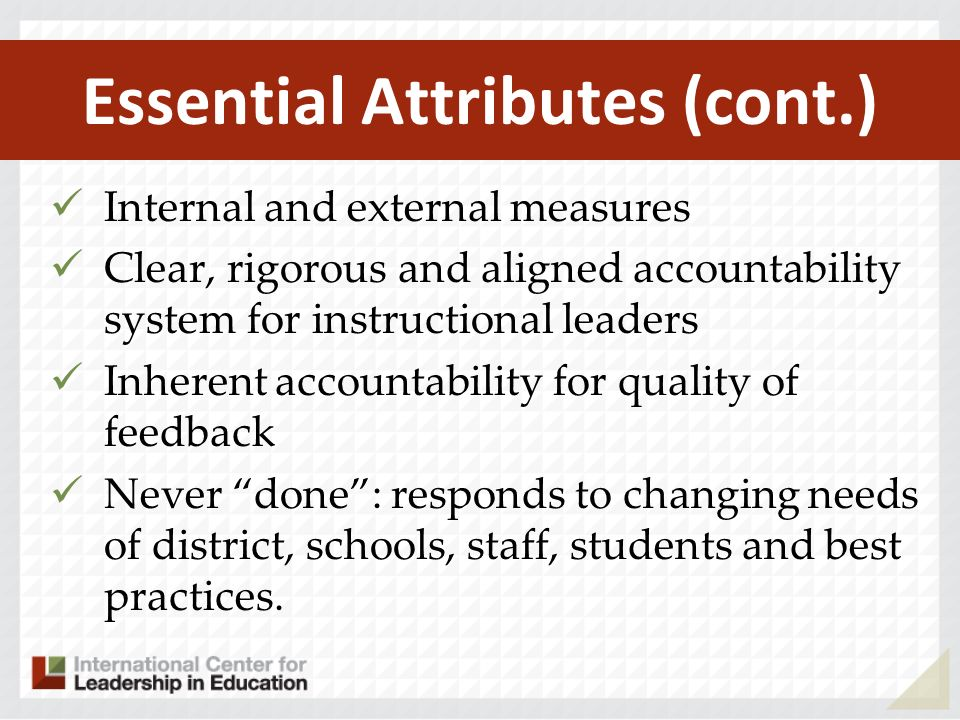 Essential Attributes (cont.) Internal and external measures Clear, rigorous and aligned accountability system for instructional leaders Inherent accountability for quality of feedback Never done: responds to changing needs of district, schools, staff, students and best practices.