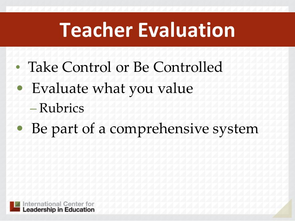 Teacher Evaluation Take Control or Be Controlled Evaluate what you value –Rubrics Be part of a comprehensive system