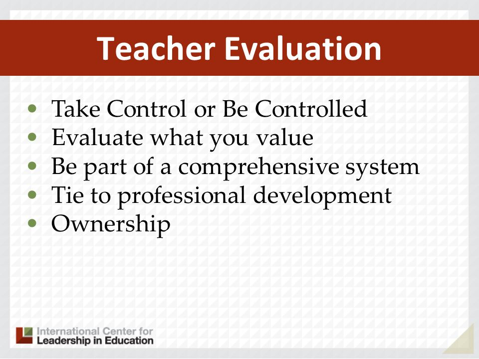 Teacher Evaluation Take Control or Be Controlled Evaluate what you value Be part of a comprehensive system Tie to professional development Ownership