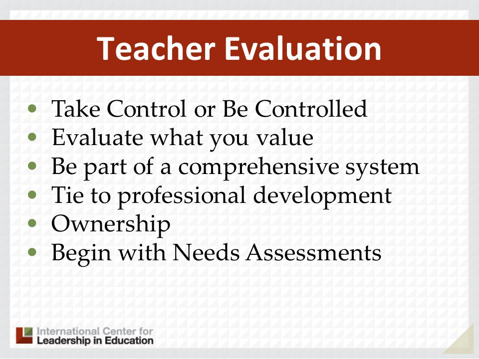 Teacher Evaluation Take Control or Be Controlled Evaluate what you value Be part of a comprehensive system Tie to professional development Ownership Begin with Needs Assessments