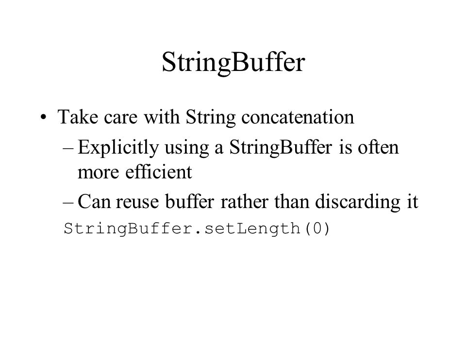 StringBuffer Take care with String concatenation –Explicitly using a StringBuffer is often more efficient –Can reuse buffer rather than discarding it StringBuffer.setLength(0)