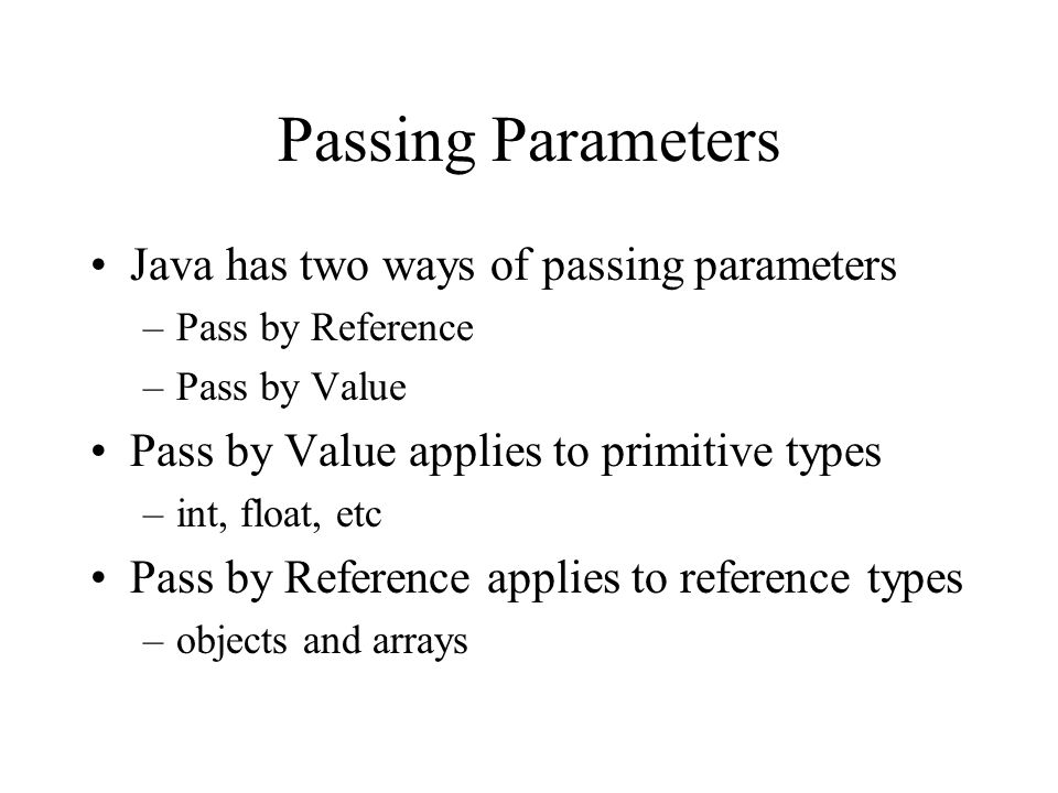 Passing Parameters Java has two ways of passing parameters –Pass by Reference –Pass by Value Pass by Value applies to primitive types –int, float, etc Pass by Reference applies to reference types –objects and arrays