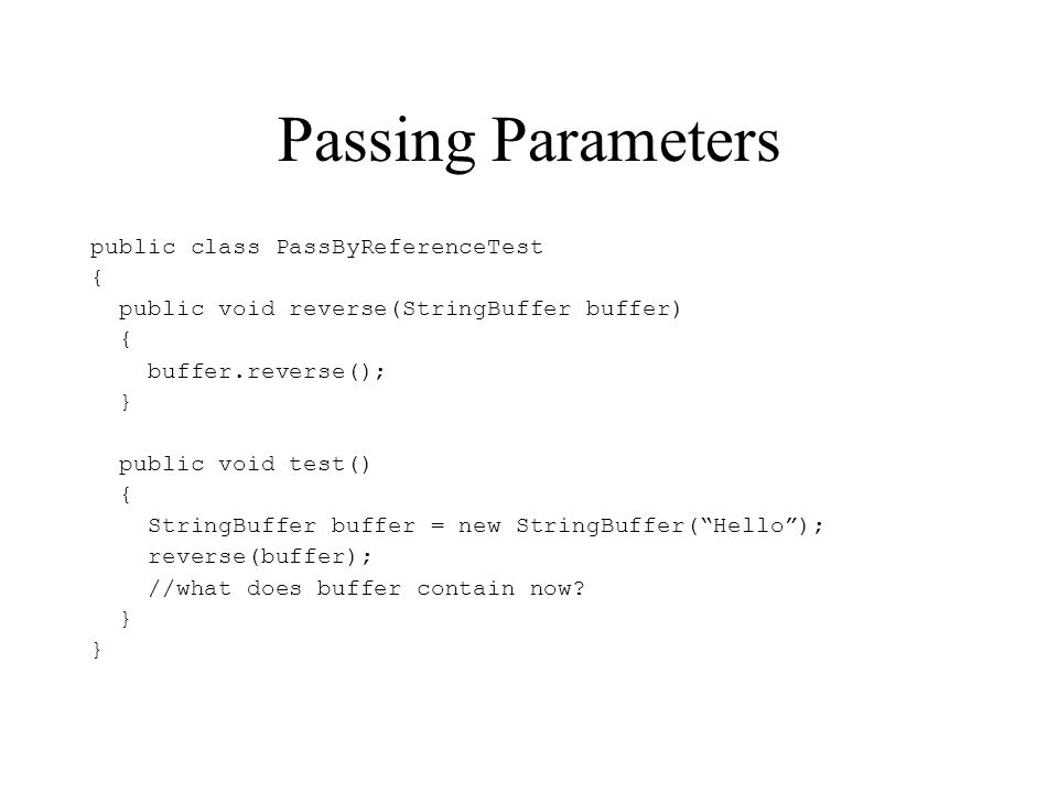 Passing Parameters public class PassByReferenceTest { public void reverse(StringBuffer buffer) { buffer.reverse(); } public void test() { StringBuffer buffer = new StringBuffer(Hello); reverse(buffer); //what does buffer contain now.