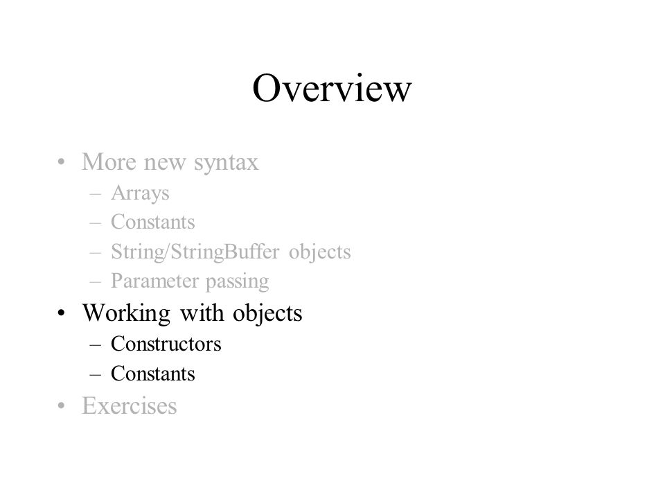 Overview More new syntax –Arrays –Constants –String/StringBuffer objects –Parameter passing Working with objects –Constructors –Constants Exercises