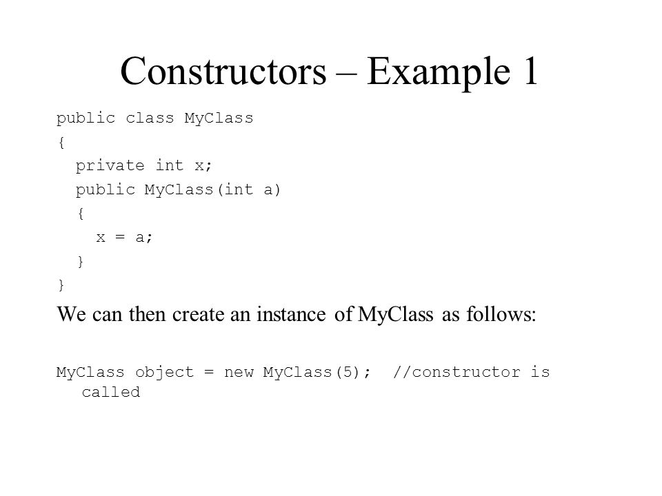 Constructors – Example 1 public class MyClass { private int x; public MyClass(int a) { x = a; } We can then create an instance of MyClass as follows: MyClass object = new MyClass(5); //constructor is called