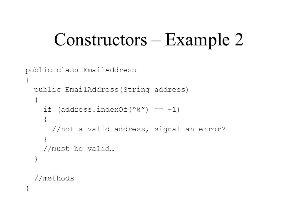 Constructors – Example 2 public class EmailAddress { public EmailAddress(String address) { if (address.indexOf(@) == -1) { //not a valid address, signal an error.
