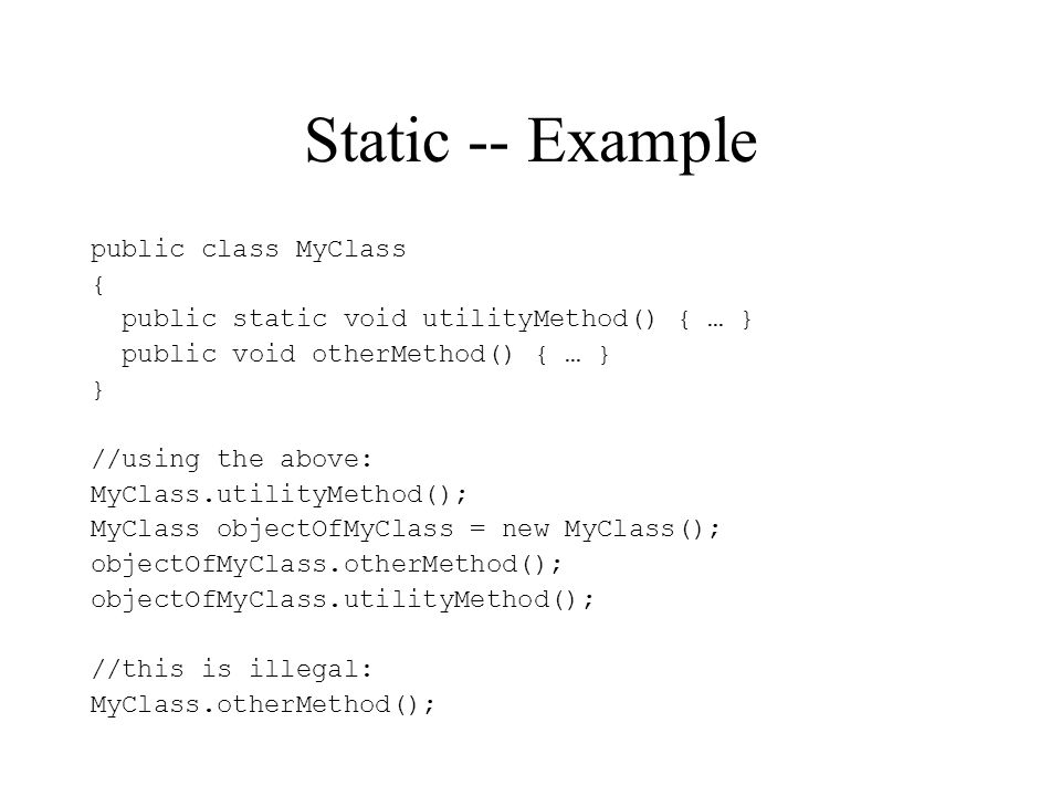 Static -- Example public class MyClass { public static void utilityMethod() { … } public void otherMethod() { … } } //using the above: MyClass.utilityMethod(); MyClass objectOfMyClass = new MyClass(); objectOfMyClass.otherMethod(); objectOfMyClass.utilityMethod(); //this is illegal: MyClass.otherMethod();