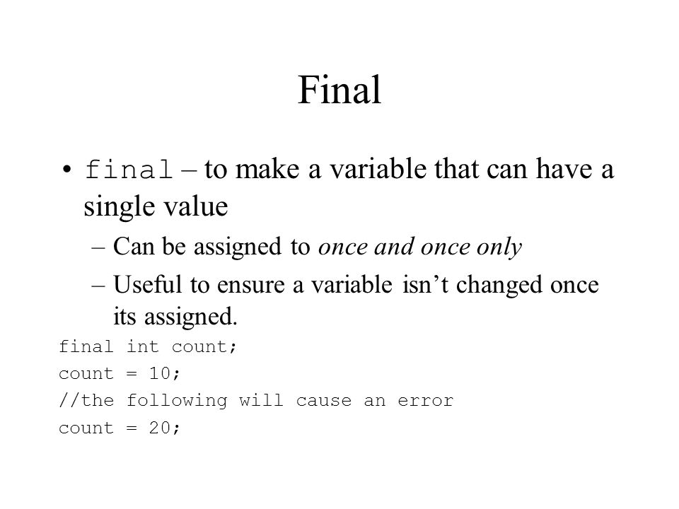 Final final – to make a variable that can have a single value –Can be assigned to once and once only –Useful to ensure a variable isnt changed once its assigned.