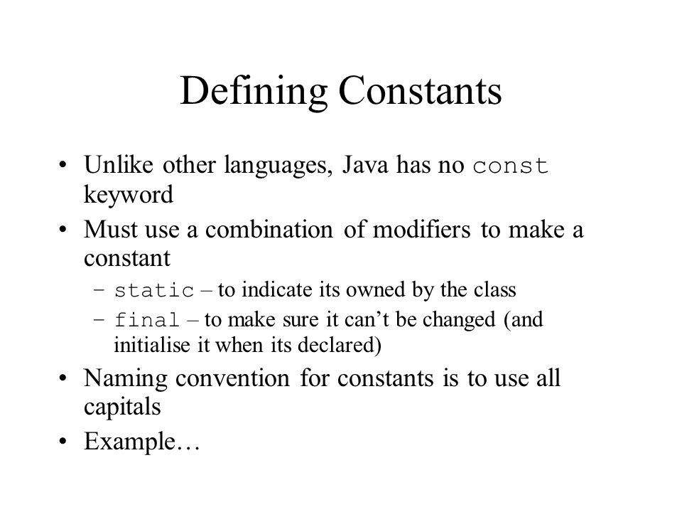 Defining Constants Unlike other languages, Java has no const keyword Must use a combination of modifiers to make a constant –static – to indicate its owned by the class –final – to make sure it cant be changed (and initialise it when its declared) Naming convention for constants is to use all capitals Example…