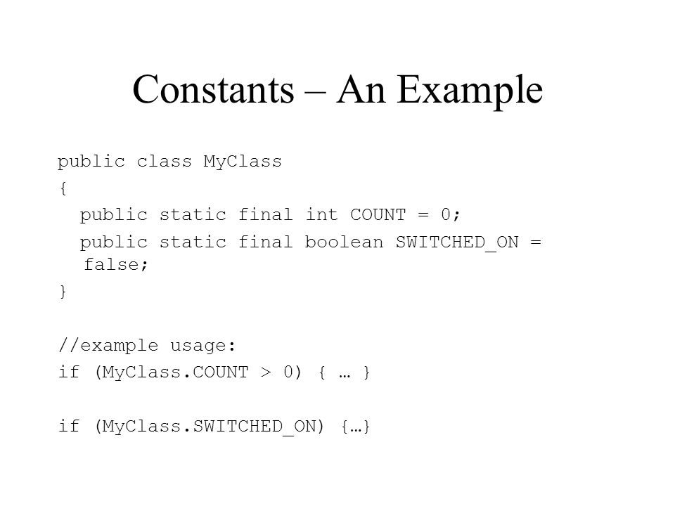 Constants – An Example public class MyClass { public static final int COUNT = 0; public static final boolean SWITCHED_ON = false; } //example usage: if (MyClass.COUNT > 0) { … } if (MyClass.SWITCHED_ON) {…}