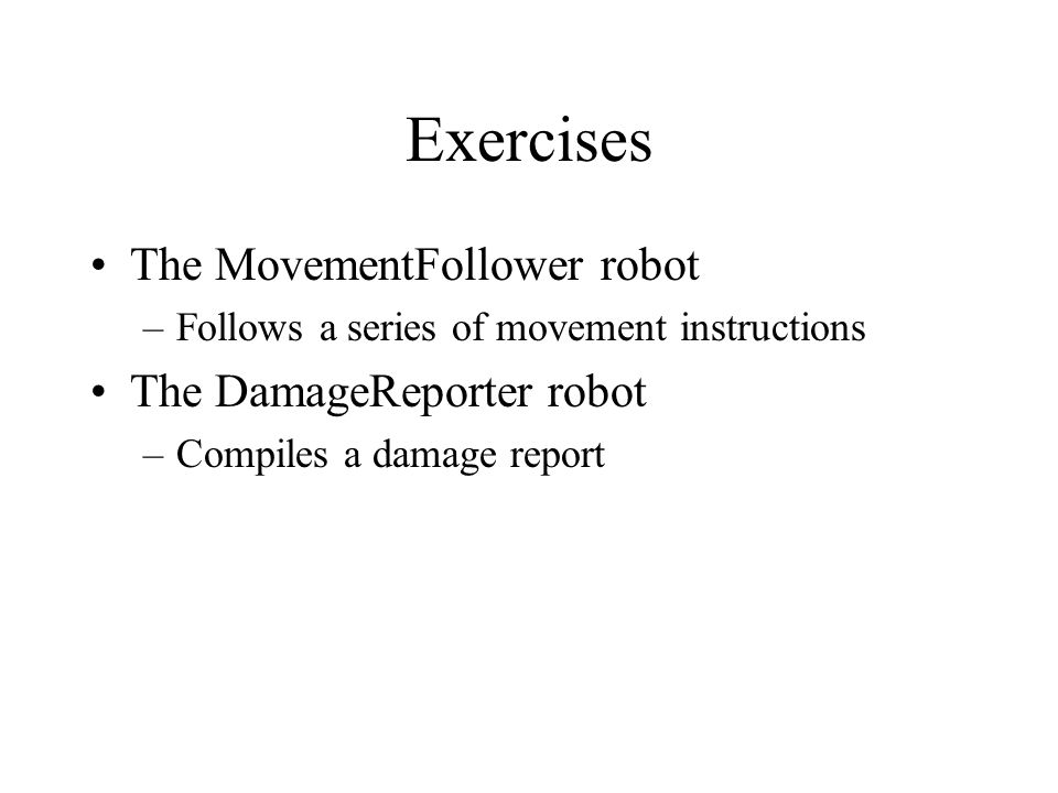 Exercises The MovementFollower robot –Follows a series of movement instructions The DamageReporter robot –Compiles a damage report