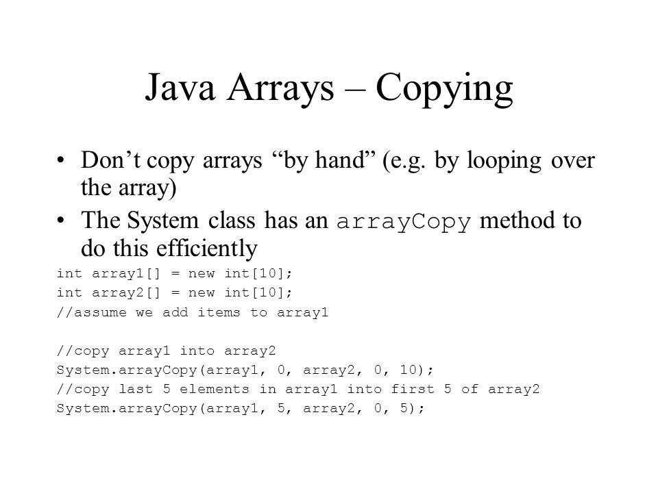 Java Arrays – Copying Dont copy arrays by hand (e.g.