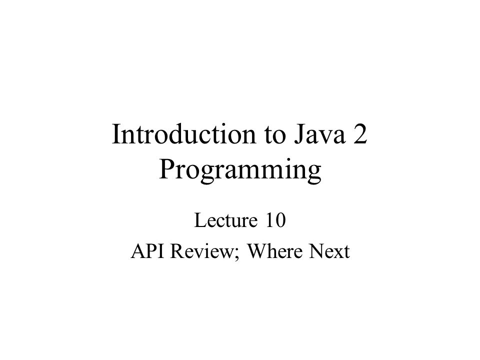 Introduction to Java 2 Programming Lecture 10 API Review; Where Next