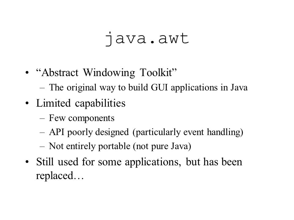java.awt Abstract Windowing Toolkit –The original way to build GUI applications in Java Limited capabilities –Few components –API poorly designed (particularly event handling) –Not entirely portable (not pure Java) Still used for some applications, but has been replaced…