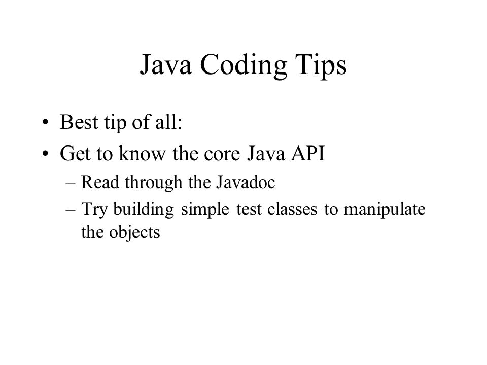 Java Coding Tips Best tip of all: Get to know the core Java API –Read through the Javadoc –Try building simple test classes to manipulate the objects