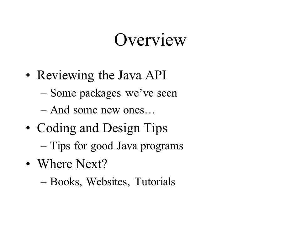 Overview Reviewing the Java API –Some packages weve seen –And some new ones… Coding and Design Tips –Tips for good Java programs Where Next.