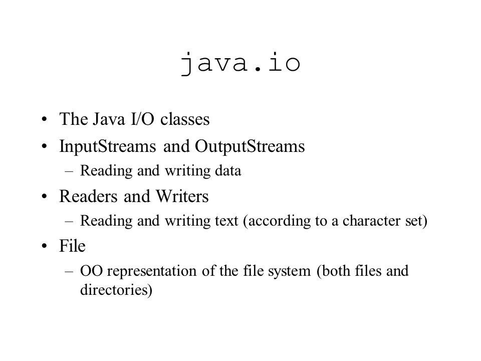java.io The Java I/O classes InputStreams and OutputStreams –Reading and writing data Readers and Writers –Reading and writing text (according to a character set) File –OO representation of the file system (both files and directories)